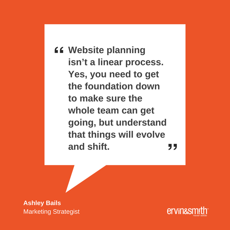 """Website planning isn't a linear process. Yes, you need to get the foundation down to make sure the whole team can get going, but understand that things will evolve and shift as you uncover more insights throughout copywriting, design, development and content population."" – Ashley Bails, Marketing Strategist"